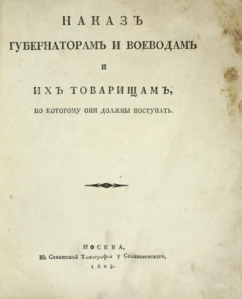 Наказ губернаторам и воеводам и их товарищам, по которому они должны поступать. М.: В Сенатской тип. у Селивановского, 1803.