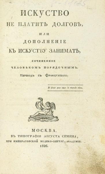 Искусство не платить долгов, или дополнение к искусству занимать, сочиненное человеком порядочным. М.: В Тип. Августа Семена, 1826.