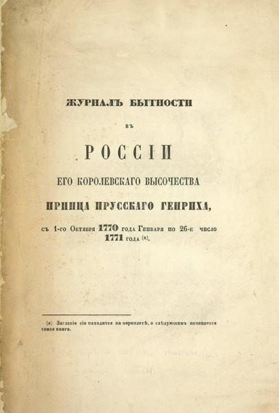 Журнал бытности в России Его Королевского Высочества принца Прусского Генриха, с 1-го октября 1770 года генваря по 26-е число 1771. [СПб.], [185?].