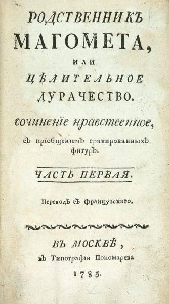 [Фромаже, Н.] Родственник Магомета, или целительное дурачество. Сочинение нравственное, с приобщением гравированных фигур. В 2 ч. Ч. 1-2. М.: В Тип. Пономарева, 1785-1789.