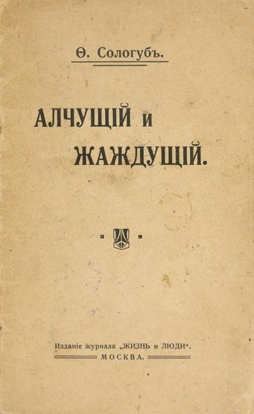 Сологуб, Ф. Алчущий и жаждущий. [Рассказ]. М.: Изд. журнала «Жизнь и люди», 1910.