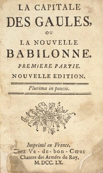 Столица галлов, или Новый Вавилон [La Capitale des gaules ou Nouvelle Babilonne]. Ч. 1-2. Новое издание. Б.м.: Chez Va-de-bon-Coeur Chantre des Armées du Roy, 1760.