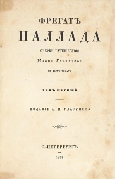 Гончаров, И. Фрегат Паллада. Очерки путешествия. В 2 т. Т. 1-2. СПб.: В Тип. И.И. Глазунова, 1858.
