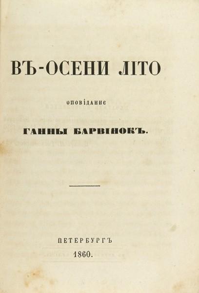 [Кулиш, А.М.] В осени лiто. Оповiдання Ганны Барвiнок. СПб.: П.А. Кулиш, 1860.