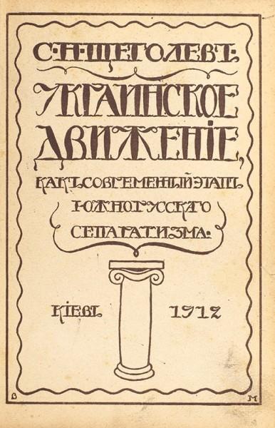Щеголев, С.Н. Украинское движение как современный этап южнорусского сепаратизма. Киев, 1912.