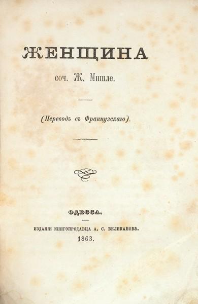 Мишле, Ж. Женщина. Одесса: Изд. книгопрод. А.С. Великанова, 1863.