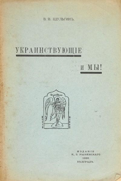 Шульгин, В.В. Украинствующие и мы! Белград: Изд. Н.З. Рыбинского, 1939.