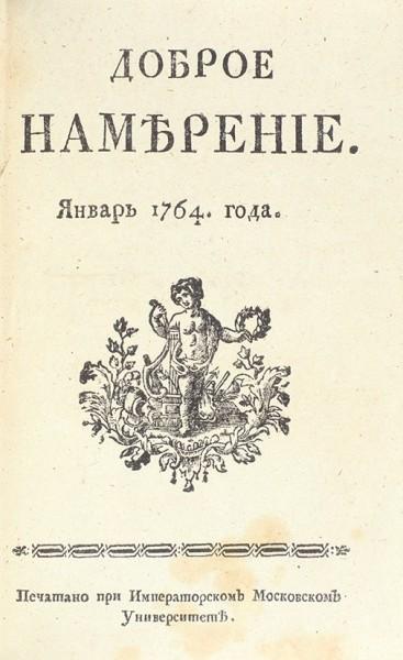 [«Желтая» пресса XVIII столетия] Доброе намерение. [Январь-декабрь] за 1764 год. [М.]: Печатано при императорском Московском Университете, [1764].