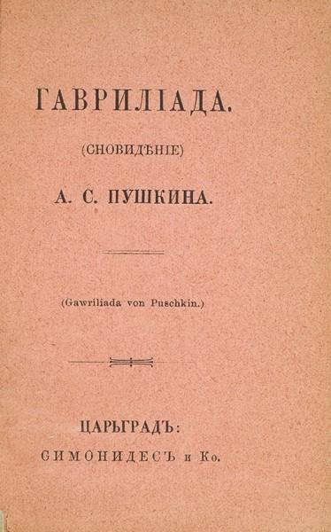 Пушкин, А.С. Гаврилиада. (Сновидение). Царьград: Симонидес и К°, б.г. [Лейпциг: Э.Л. Каспрович, до 1904].